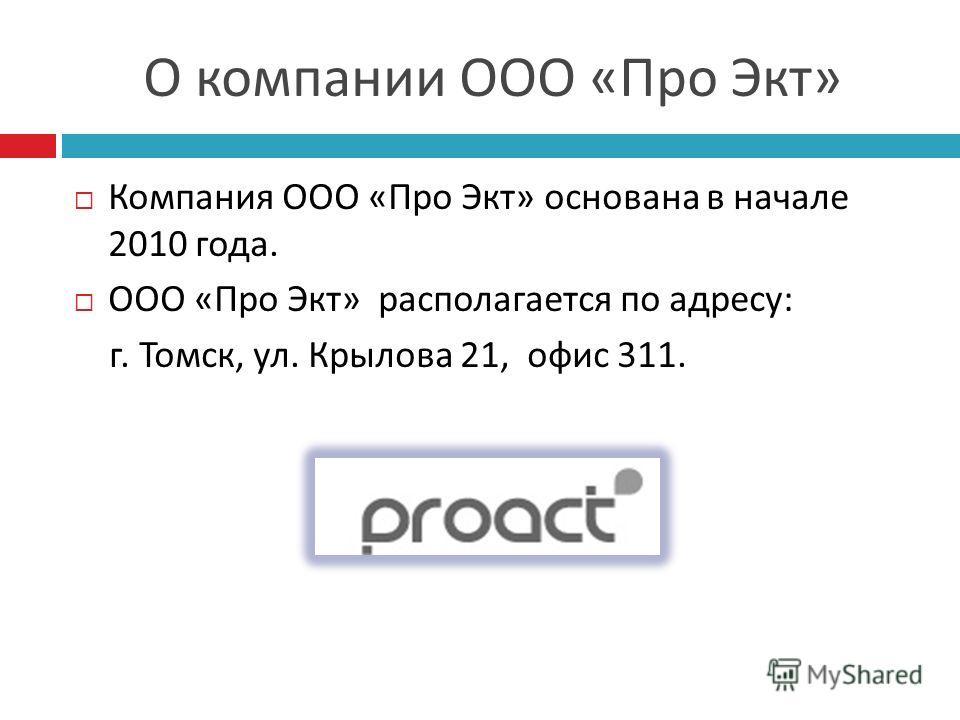 О компании ООО « Про Экт » Компания ООО « Про Экт » основана в начале 2010 года. ООО « Про Экт » располагается по адресу : г. Томск, ул. Крылова 21, офис 311.