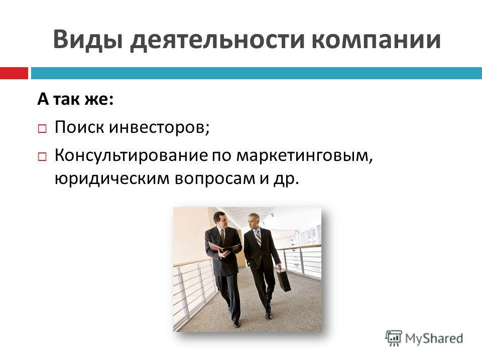 Виды деятельности компании А так же : Поиск инвесторов ; Консультирование по маркетинговым, юридическим вопросам и др.
