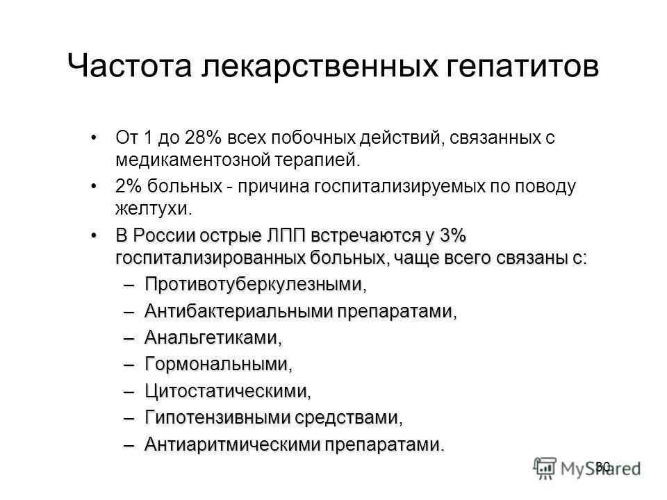 30 Частота лекарственных гепатитов От 1 до 28% всех побочных действий, связанных с медикаментозной терапией. 2% больных - причина госпитализируемых по поводу желтухи. В России острые ЛПП встречаются у 3% госпитализированных больных, чаще всего связан