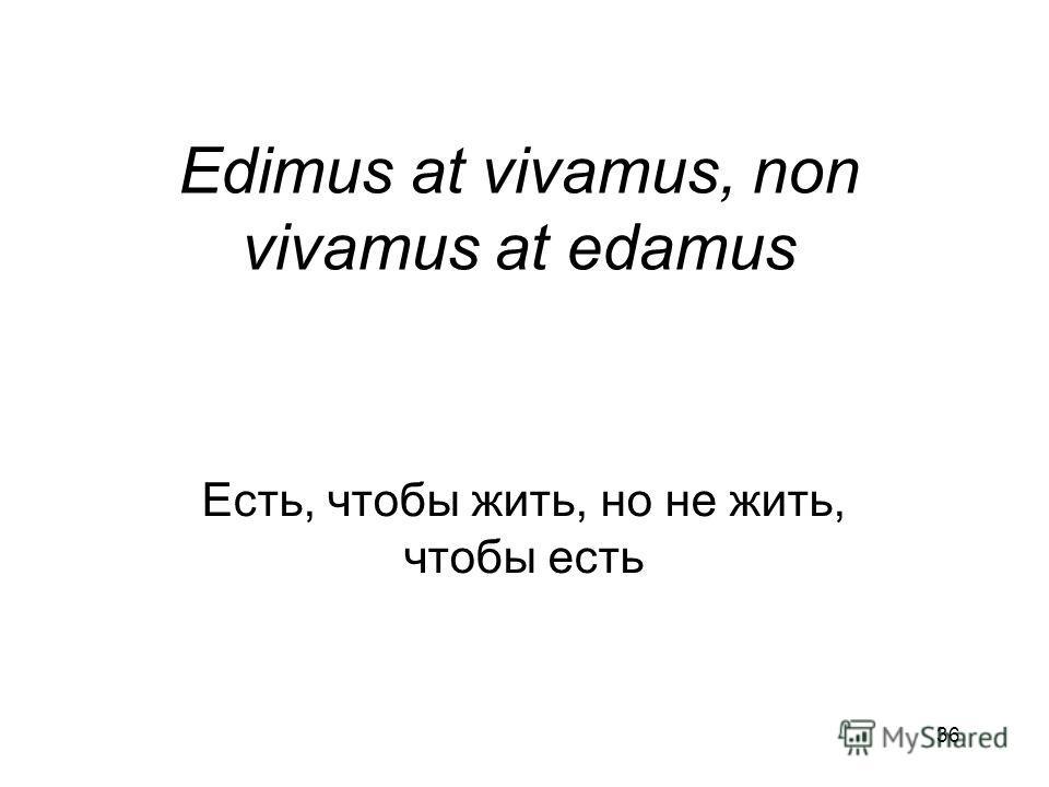 36 Edimus at vivamus, non vivamus at edamus Есть, чтобы жить, но не жить, чтобы есть