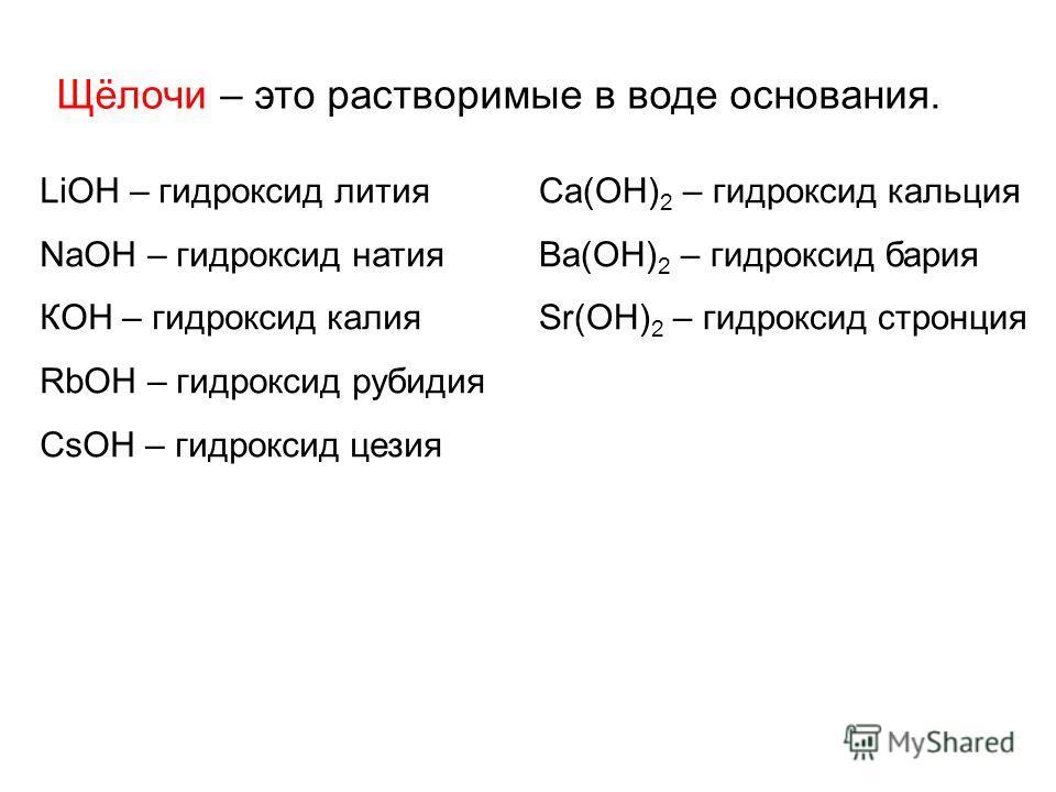 Щёлочи – это растворимые в воде основания. LiОН – гидроксид лития NaОН – гидроксид натия КОН – гидроксид калия RbОН – гидроксид рубидия CsОН – гидроксид цезия Ca(ОН) 2 – гидроксид кальция Ba(ОН) 2 – гидроксид бария Sr(ОН) 2 – гидроксид стронция