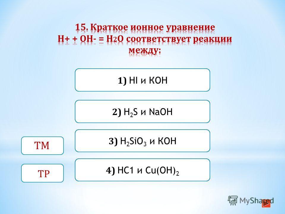 Неверно Верно Неверно 1) HI и КОН 3) H 2 SiO 3 и КОН 2) H 2 S и NaOH Неверно 4) НС1 и Сu(ОН) 2 ТМ ТР