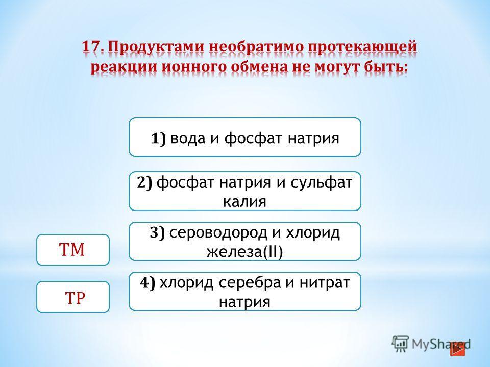 Неверно Верно Неверно 1) вода и фосфат натрия 3) сероводород и хлорид железа(II) 2) фосфат натрия и сульфат калия Неверно 4) хлорид серебра и нитрат натрия ТМ ТР