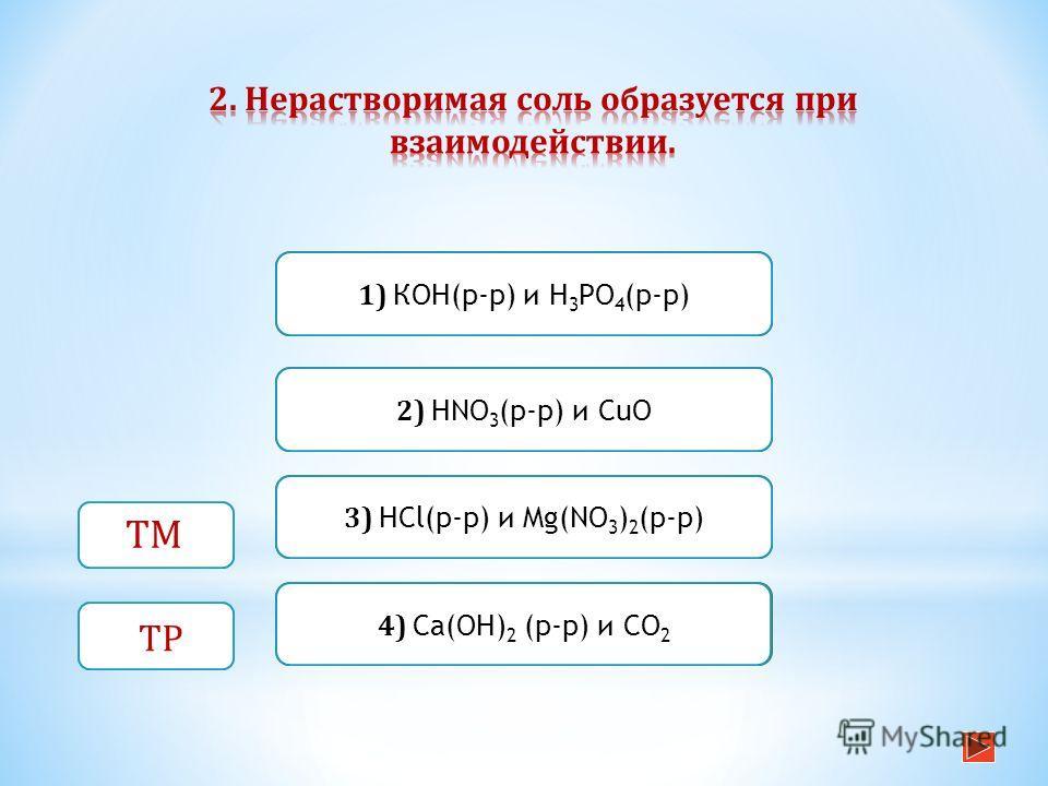 Верно Неверно 1) КОН(р-р) и Н 3 РО 4 (р-р) 4) Са(ОН) 2 (р-р) и СО 2 Неверно 2) HNО 3 (р-р) и СuО Неверно 3) НСl(р-р) и Mg(NO 3 ) 2 (р-р) ТМ ТР