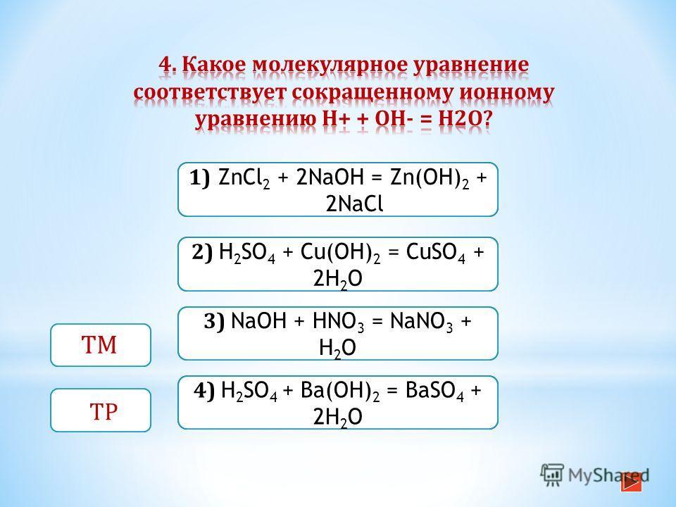 Верно Неверно 1) ZnCl 2 + 2NaOH = Zn(OH) 2 + 2NaCl Неверно 2) H 2 SO 4 + Cu(OH) 2 = CuSO 4 + 2H 2 O Неверно 3) NaOH + HNO 3 = NaNO 3 + H 2 O ТМ ТР 4) H 2 SO 4 + Ba(OH) 2 = BaSO 4 + 2H 2 O