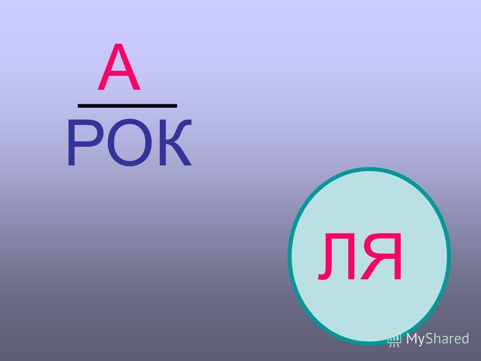 А ___ РОК ЛЯ