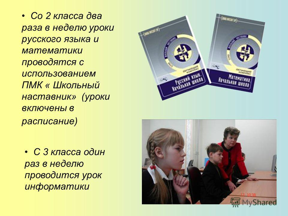 Со 2 класса два раза в неделю уроки русского языка и математики проводятся с использованием ПМК « Школьный наставник» (уроки включены в расписание) С 3 класса один раз в неделю проводится урок информатики