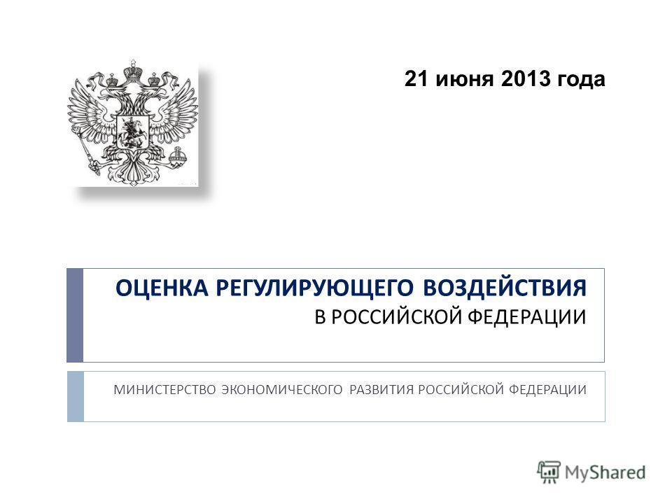 ОЦЕНКА РЕГУЛИРУЮЩЕГО ВОЗДЕЙСТВИЯ В РОССИЙСКОЙ ФЕДЕРАЦИИ МИНИСТЕРСТВО ЭКОНОМИЧЕСКОГО РАЗВИТИЯ РОССИЙСКОЙ ФЕДЕРАЦИИ 21 июня 2013 года