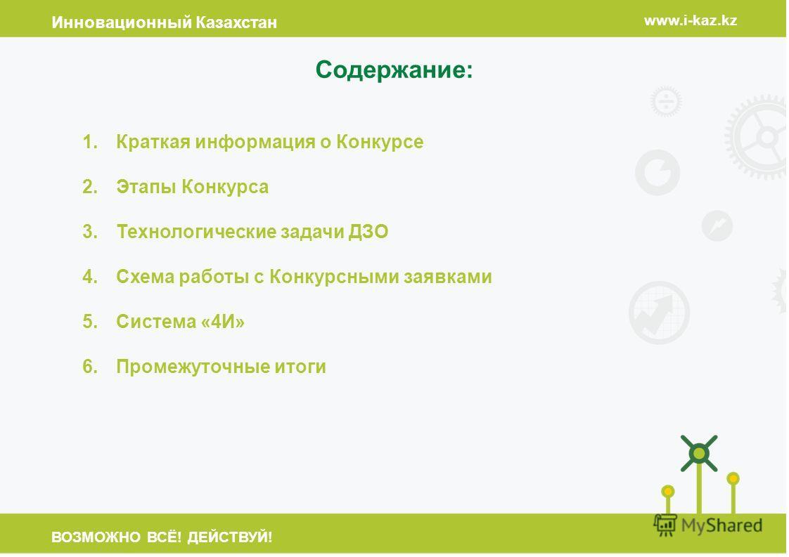 Инновационный Казахстан www.i-kaz.kz ВОЗМОЖНО ВСЁ! ДЕЙСТВУЙ! Содержание: 1.Краткая информация о Конкурсе 2.Этапы Конкурса 3.Технологические задачи ДЗО 4.Схема работы с Конкурсными заявками 5.Система «4И» 6.Промежуточные итоги