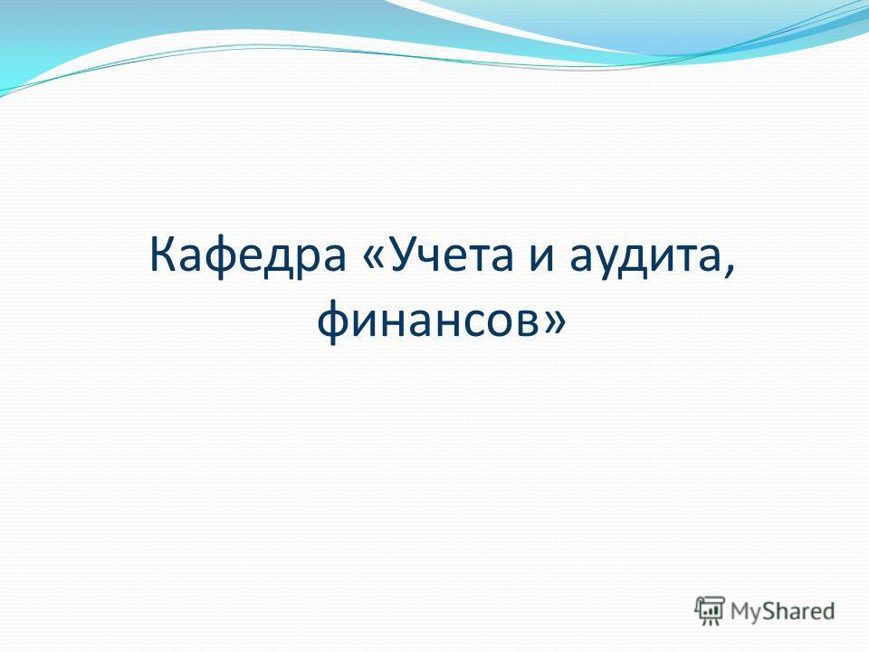 ПРЕЗЕНТАЦИЯ СПЕЦИАЛЬНОСТЕЙ КАФЕДРЫ «УЧЕТА И АУДИТА, ФИНАНСОВ»