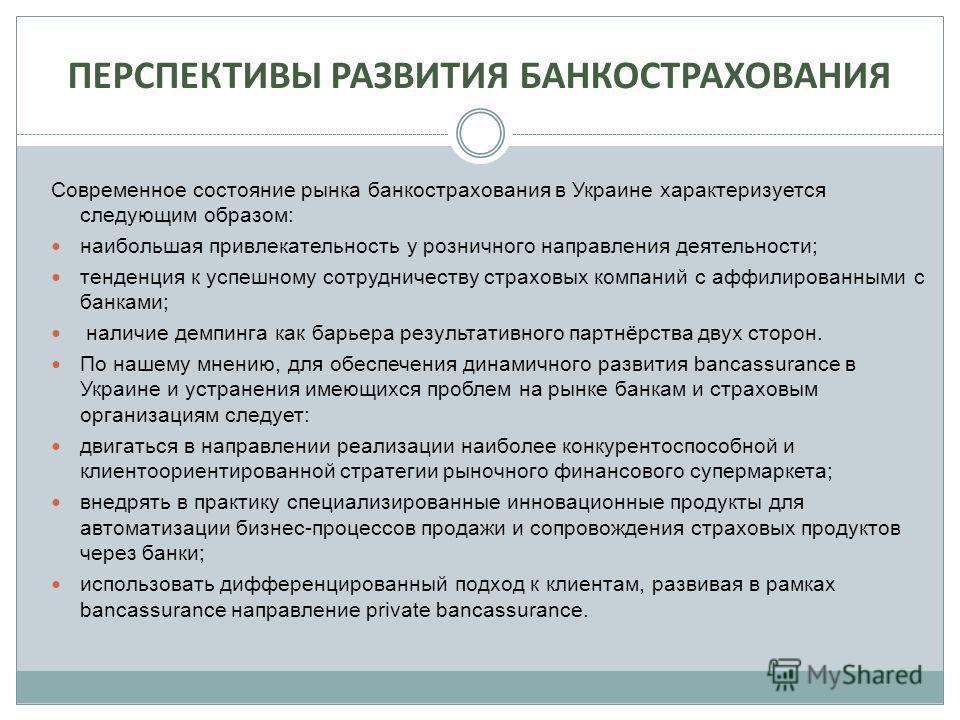 ПЕРСПЕКТИВЫ РАЗВИТИЯ БАНКОСТРАХОВАНИЯ Современное состояние рынка банкострахования в Украине характеризуется следующим образом: наибольшая привлекательность у розничного направления деятельности; тенденция к успешному сотрудничеству страховых компани