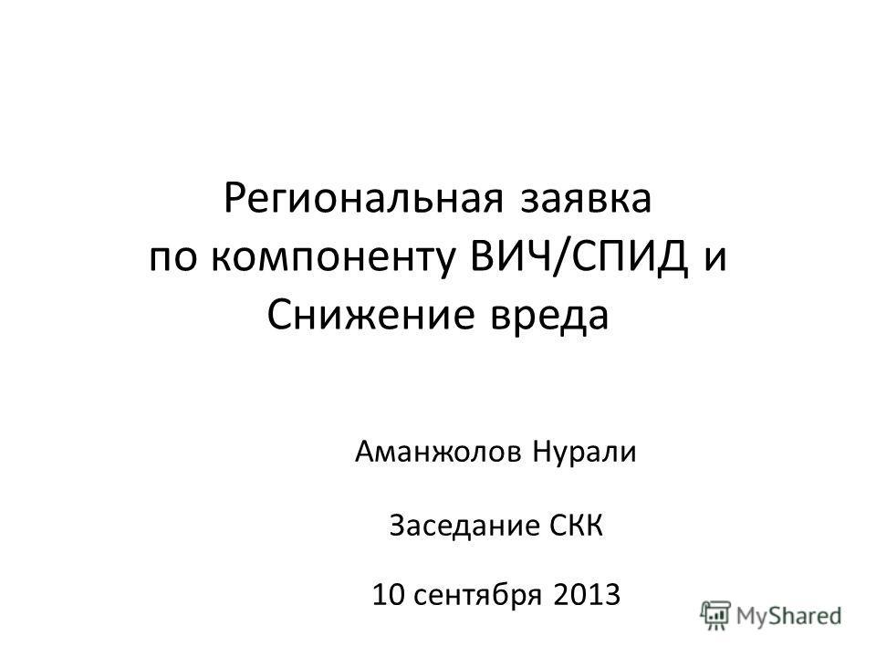 Региональная заявка по компоненту ВИЧ/СПИД и Снижение вреда Аманжолов Нурали Заседание СКК 10 сентября 2013