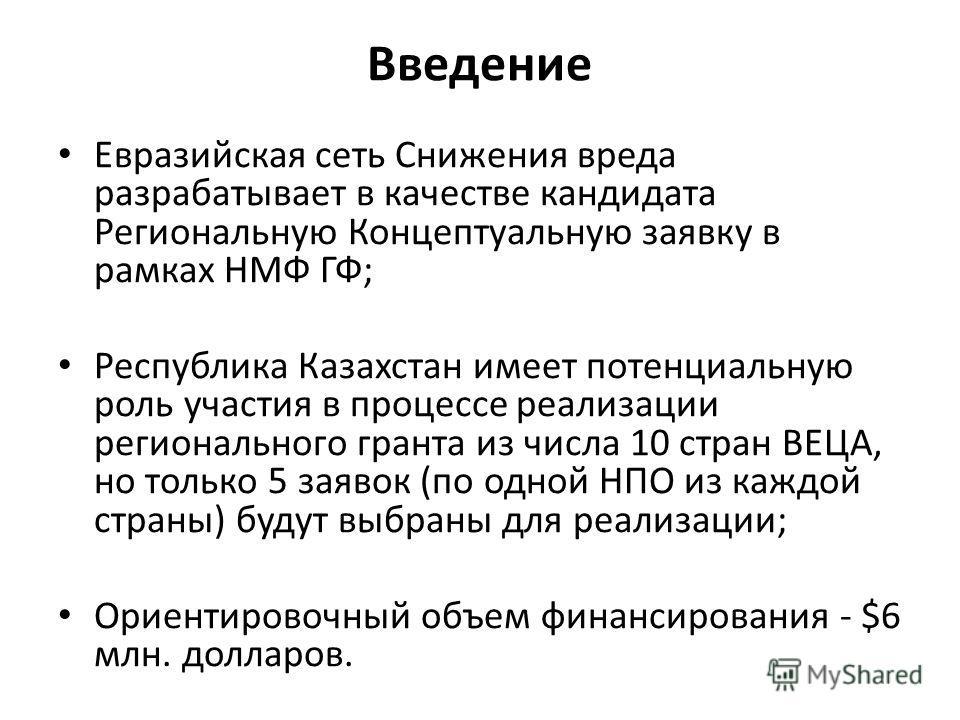 Введение Евразийская сеть Снижения вреда разрабатывает в качестве кандидата Региональную Концептуальную заявку в рамках НМФ ГФ; Республика Казахстан имеет потенциальную роль участия в процессе реализации регионального гранта из числа 10 стран ВЕЦА, н