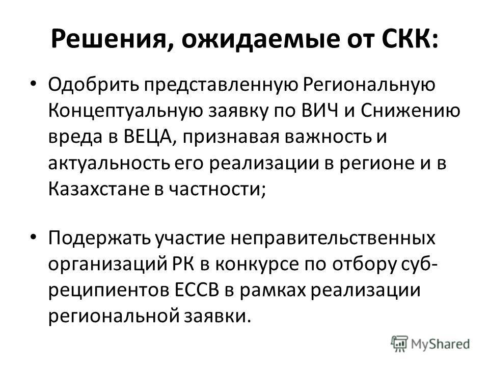 Решения, ожидаемые от СКК: Одобрить представленную Региональную Концептуальную заявку по ВИЧ и Снижению вреда в ВЕЦА, признавая важность и актуальность его реализации в регионе и в Казахстане в частности; Подержать участие неправительственных организ