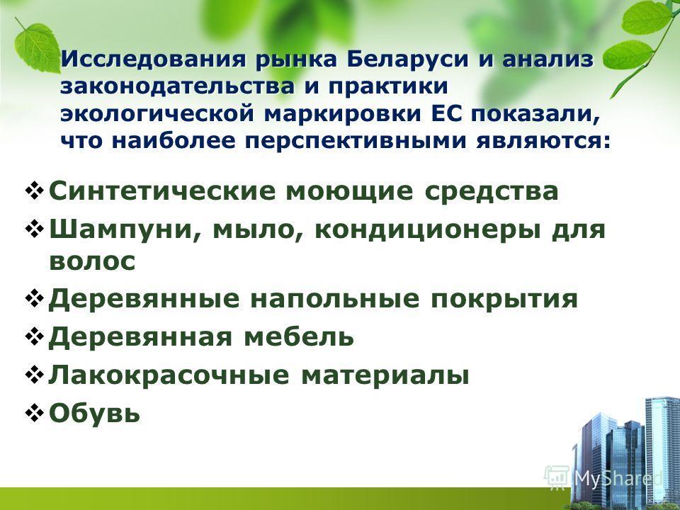Исследования рынка Беларуси и анализ законодательства и практики экологической маркировки ЕС показали, что наиболее перспективными являются: Синтетические моющие средства Шампуни, мыло, кондиционеры для волос Деревянные напольные покрытия Деревянная
