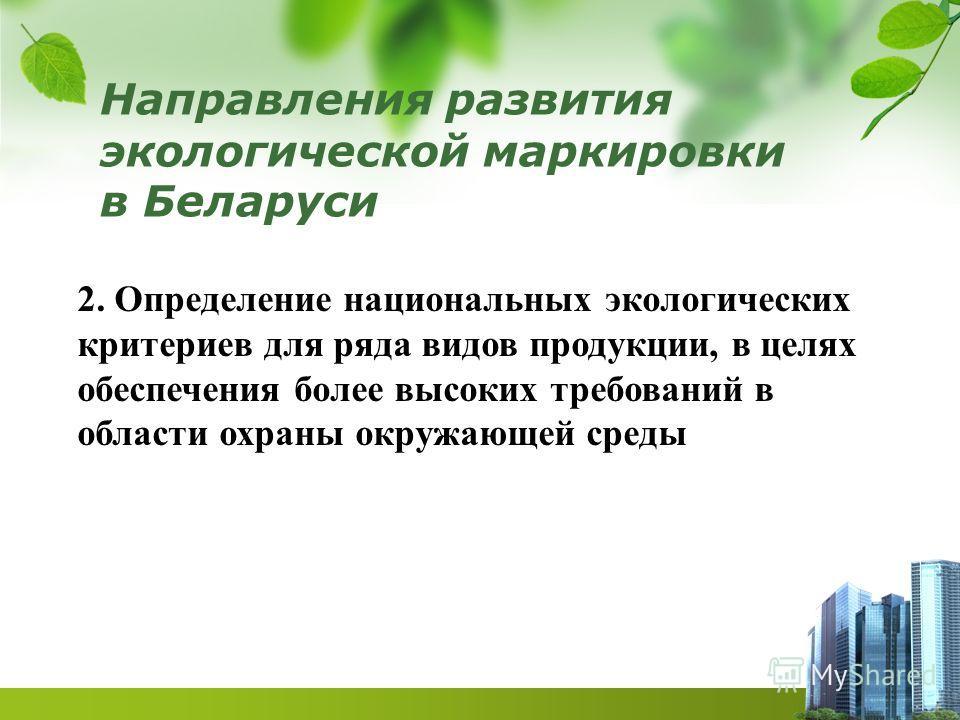 Направления развития экологической маркировки в Беларуси 2. Определение национальных экологических критериев для ряда видов продукции, в целях обеспечения более высоких требований в области охраны окружающей среды