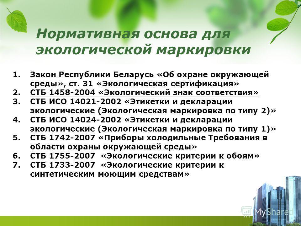 Нормативная основа для экологической маркировки 1.Закон Республики Беларусь «Об охране окружающей среды», ст. 31 «Экологическая сертификация» 2.СТБ 1458-2004 «Экологический знак соответствия» 3.СТБ ИСО 14021-2002 «Этикетки и декларации экологические