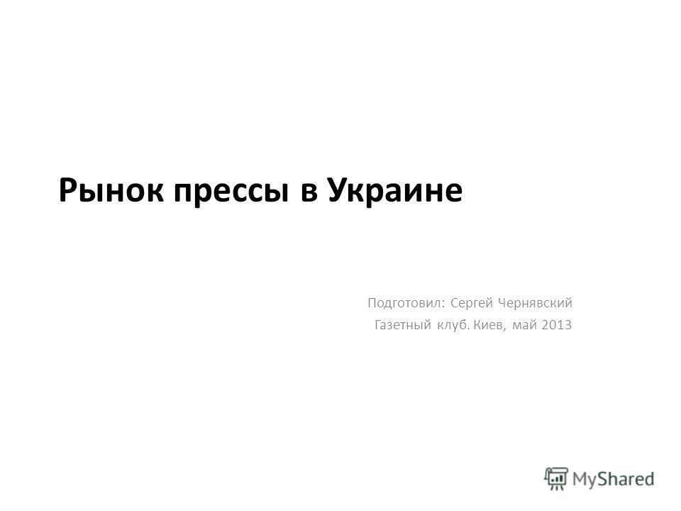 Рынок прессы в Украине Подготовил: Сергей Чернявский Газетный клуб. Киев, май 2013