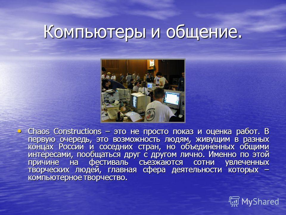 Компьютеры и общение. Chaos Constructions – это не просто показ и оценка работ. В первую очередь, это возможность людям, живущим в разных концах России и соседних стран, но объединенных общими интересами, пообщаться друг с другом лично. Именно по это