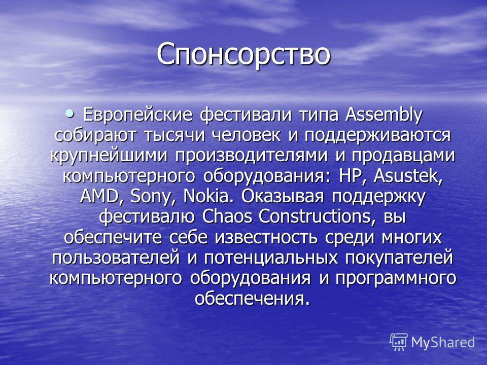 Спонсорство Европейские фестивали типа Assembly собирают тысячи человек и поддерживаются крупнейшими производителями и продавцами компьютерного оборудования: HP, Asustek, AMD, Sony, Nokia. Оказывая поддержку фестивалю Chaos Constructions, вы обеспечи