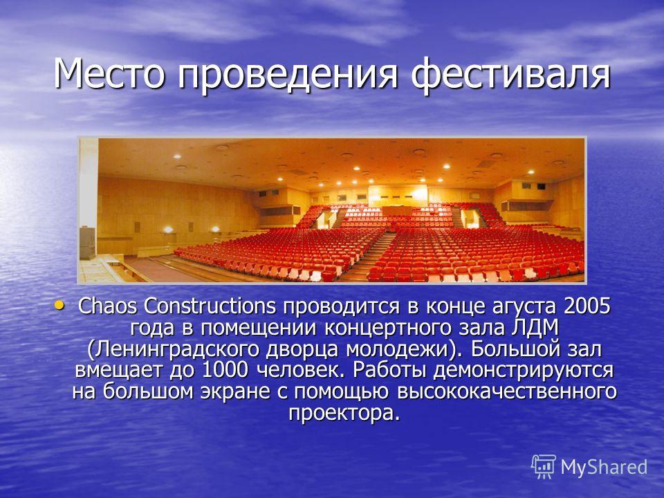 Место проведения фестиваля Chaos Constructions проводится в конце агуста 2005 года в помещении концертного зала ЛДМ (Ленинградского дворца молодежи). Большой зал вмещает до 1000 человек. Работы демонстрируются на большом экране с помощью высококачест