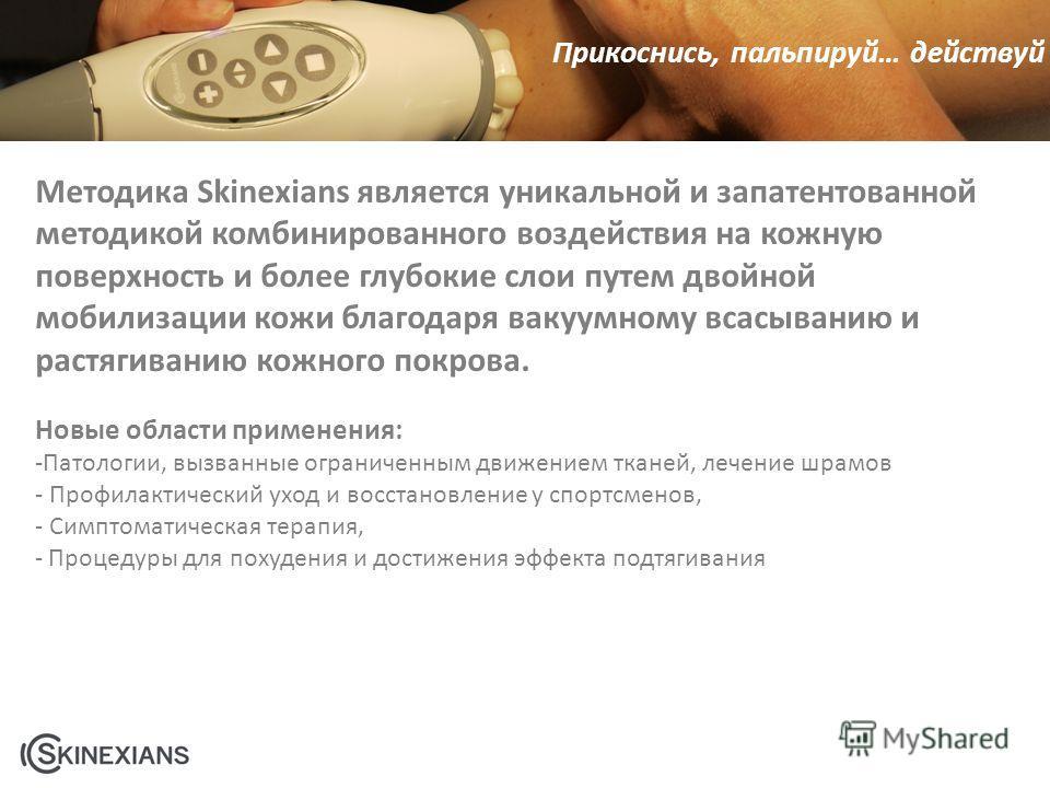 Прикоснись, пальпируй… действуй Методика Skinexians является уникальной и запатентованной методикой комбинированного воздействия на кожную поверхность и более глубокие слои путем двойной мобилизации кожи благодаря вакуумному всасыванию и растягиванию