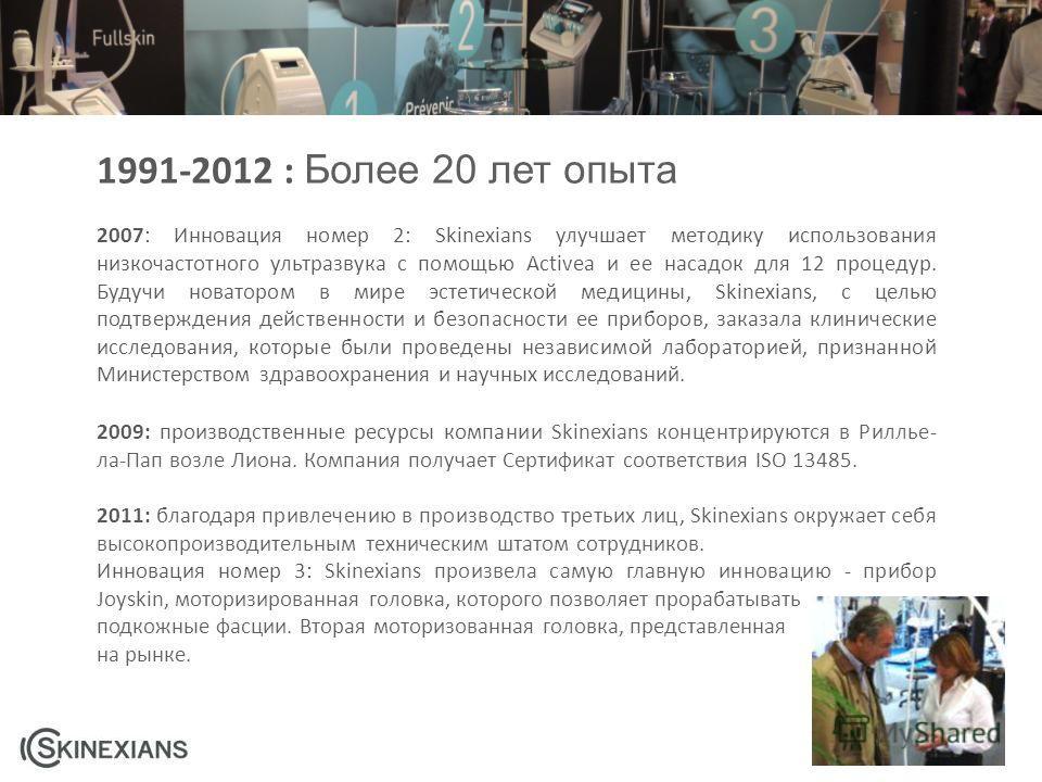 1991-2012 : Более 20 лет опыта 2007: Инновация номер 2: Skinexians улучшает методику использования низкочастотного ультразвука с помощью Activea и ее насадок для 12 процедур. Будучи новатором в мире эстетической медицины, Skinexians, с целью подтверж