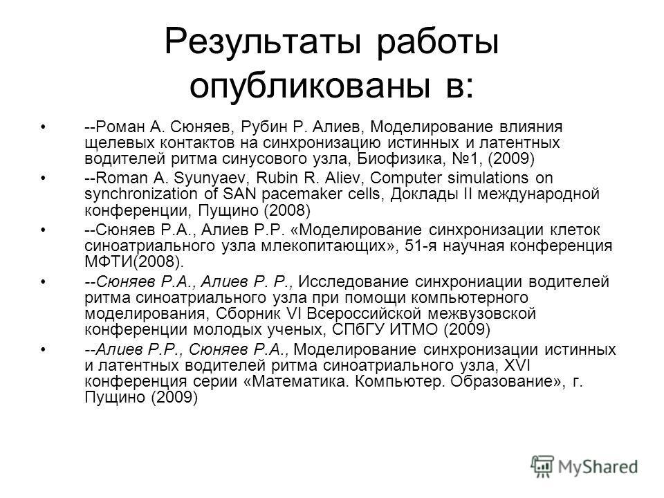 Результаты работы опубликованы в: --Роман А. Сюняев, Рубин Р. Алиев, Моделирование влияния щелевых контактов на синхронизацию истинных и латентных водителей ритма синусового узла, Биофизика, 1, (2009) --Roman A. Syunyaev, Rubin R. Aliev, Computer sim