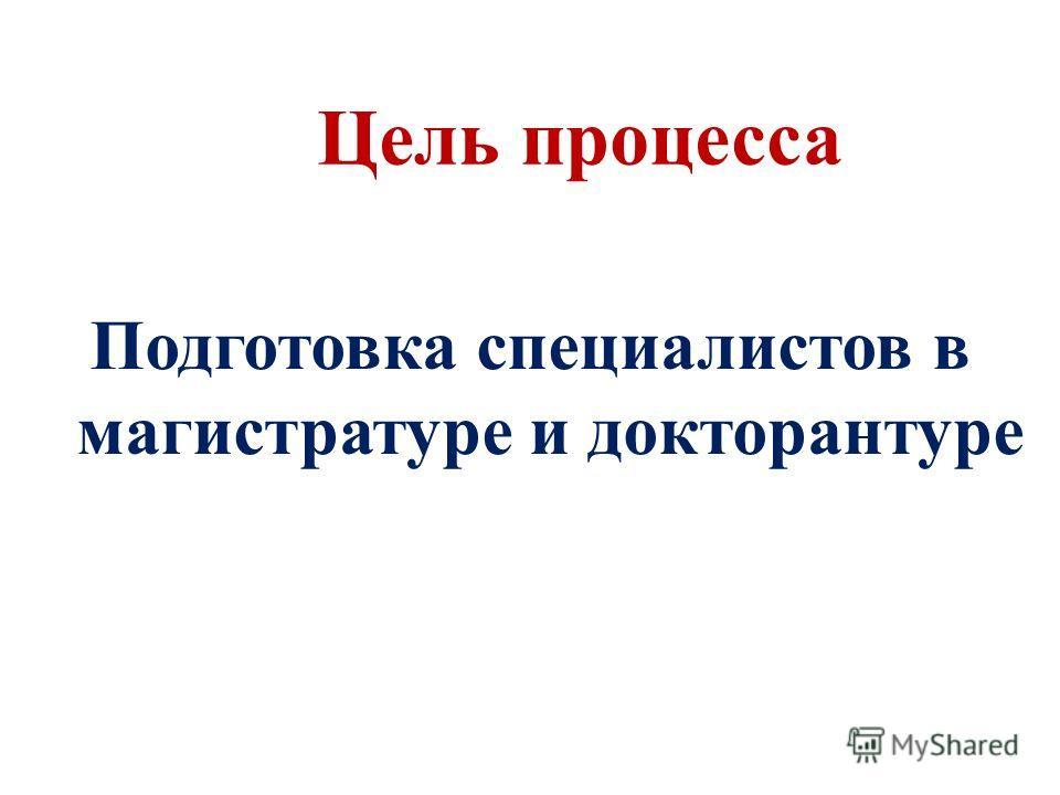 Цель процесса Подготовка специалистов в магистратуре и докторантуре