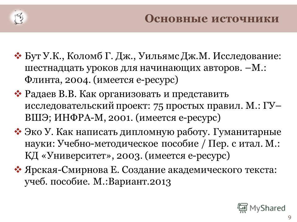 9 Бут У.К., Коломб Г. Дж., Уильямс Дж.М. Исследование: шестнадцать уроков для начинающих авторов. –М.: Флинта, 2004. (имеется е-ресурс) Радаев В.В. Как организовать и представить исследовательский проект: 75 простых правил. М.: ГУ– ВШЭ; ИНФРА-М, 2001