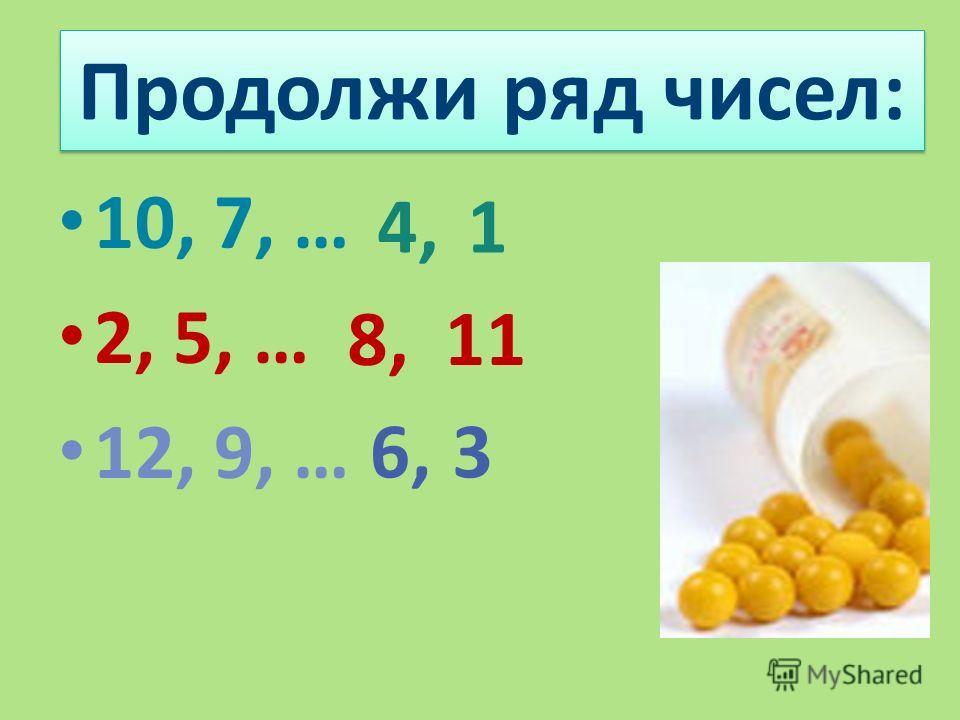 Продолжи ряд чисел: 10, 7, … 2, 5, … 12, 9, … 4,1 8,11 6,3