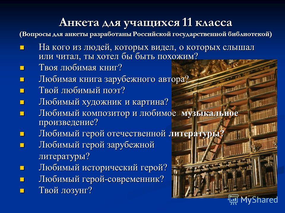 Анкета для учащихся 11 класса (Вопросы для анкеты разработаны Российской государственной библиотекой) На кого из людей, которых видел, о которых слышал или читал, ты хотел бы быть похожим? На кого из людей, которых видел, о которых слышал или читал,