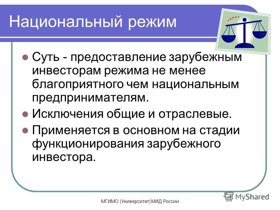 МГИМО (Университет) МИД России Национальный режим Суть - предоставление зарубежным инвесторам режима не менее благоприятного чем национальным предпринимателям. Исключения общие и отраслевые. Применяется в основном на стадии функционирования зарубежно
