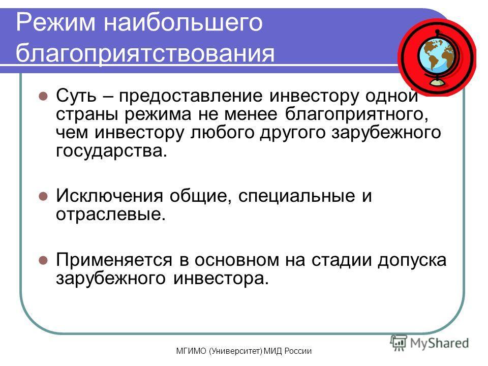 МГИМО (Университет) МИД России Режим наибольшего благоприятствования Суть – предоставление инвестору одной страны режима не менее благоприятного, чем инвестору любого другого зарубежного государства. Исключения общие, специальные и отраслевые. Примен