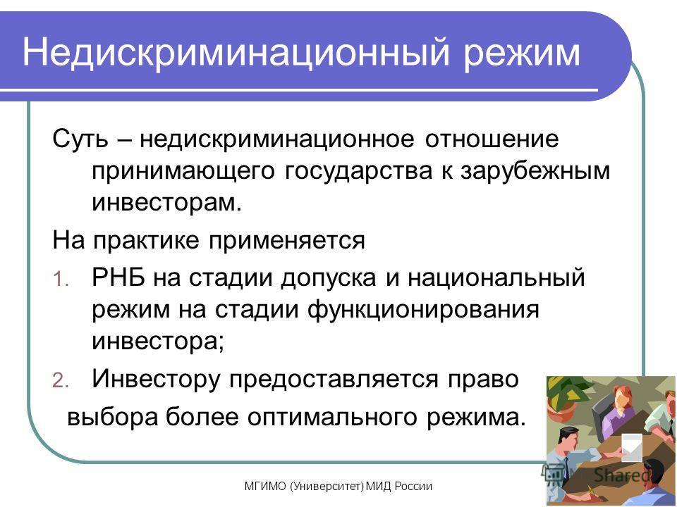 МГИМО (Университет) МИД России Недискриминационный режим Суть – недискриминационное отношение принимающего государства к зарубежным инвесторам. На практике применяется 1. РНБ на стадии допуска и национальный режим на стадии функционирования инвестора
