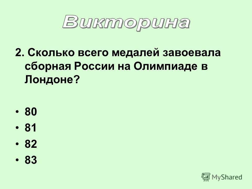 2. Сколько всего медалей завоевала сборная России на Олимпиаде в Лондоне? 80 81 82 83