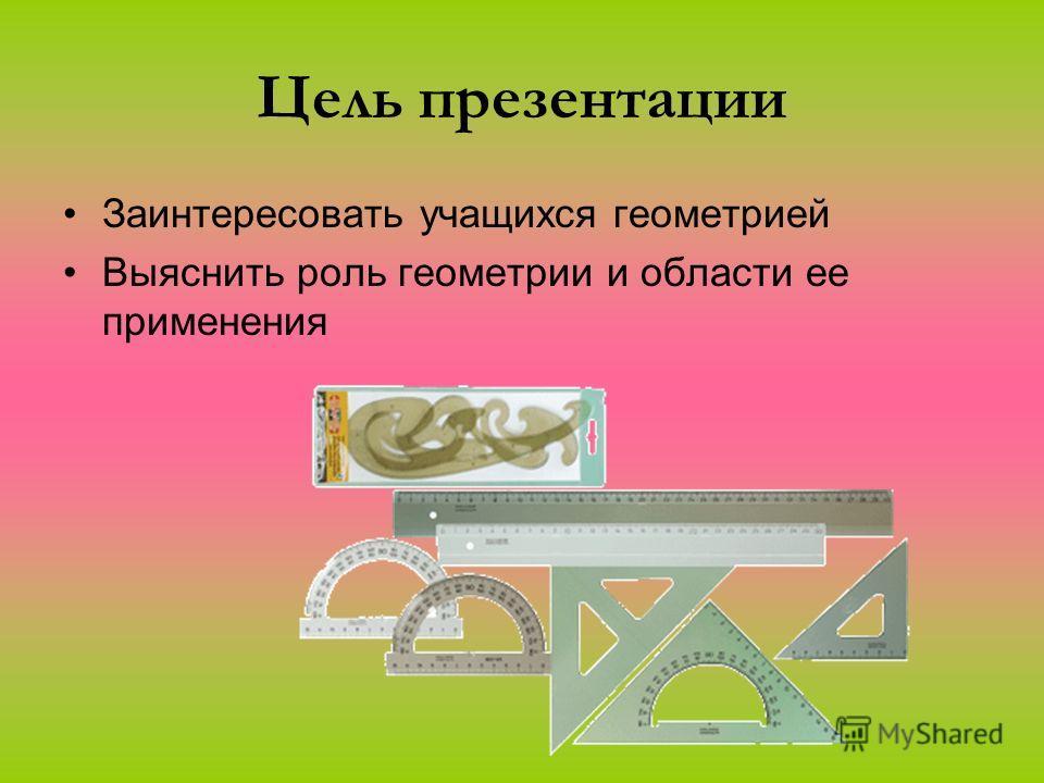 Цель презентации Заинтересовать учащихся геометрией Выяснить роль геометрии и области ее применения