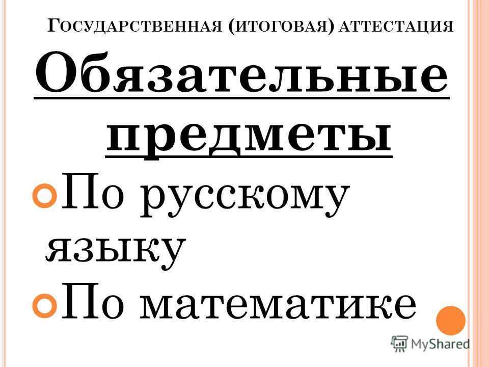 Г ОСУДАРСТВЕННАЯ ( ИТОГОВАЯ ) АТТЕСТАЦИЯ Обязательные предметы По русскому языку По математике
