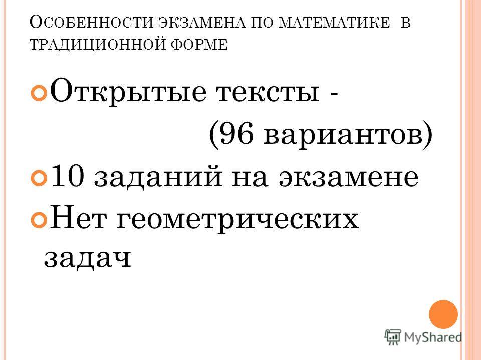 О СОБЕННОСТИ ЭКЗАМЕНА ПО МАТЕМАТИКЕ В ТРАДИЦИОННОЙ ФОРМЕ Открытые тексты - (96 вариантов) 10 заданий на экзамене Нет геометрических задач
