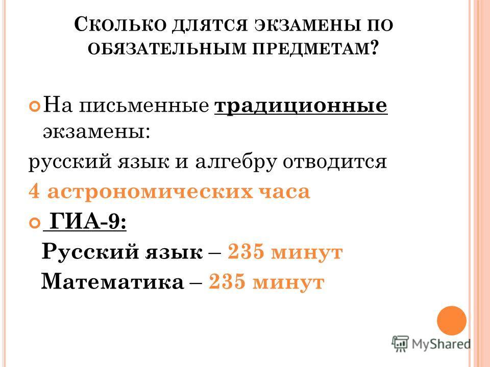 С КОЛЬКО ДЛЯТСЯ ЭКЗАМЕНЫ ПО ОБЯЗАТЕЛЬНЫМ ПРЕДМЕТАМ ? На письменные традиционные экзамены: русский язык и алгебру отводится 4 астрономических часа ГИА-9: Русский язык – 235 минут Математика – 235 минут