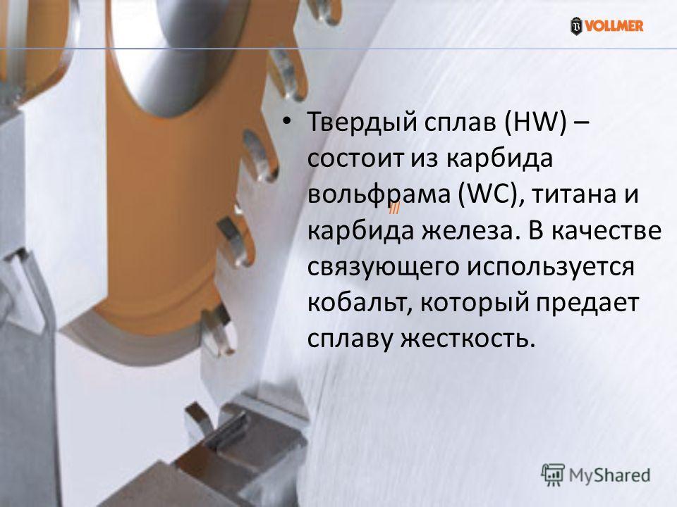 Твердый сплав (HW) – состоит из карбида вольфрама (WC), титана и карбида железа. В качестве связующего используется кобальт, который предает сплаву жесткость.
