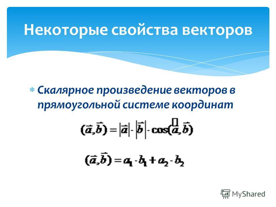 Скалярное произведение векторов в прямоугольной системе координат Некоторые свойства векторов