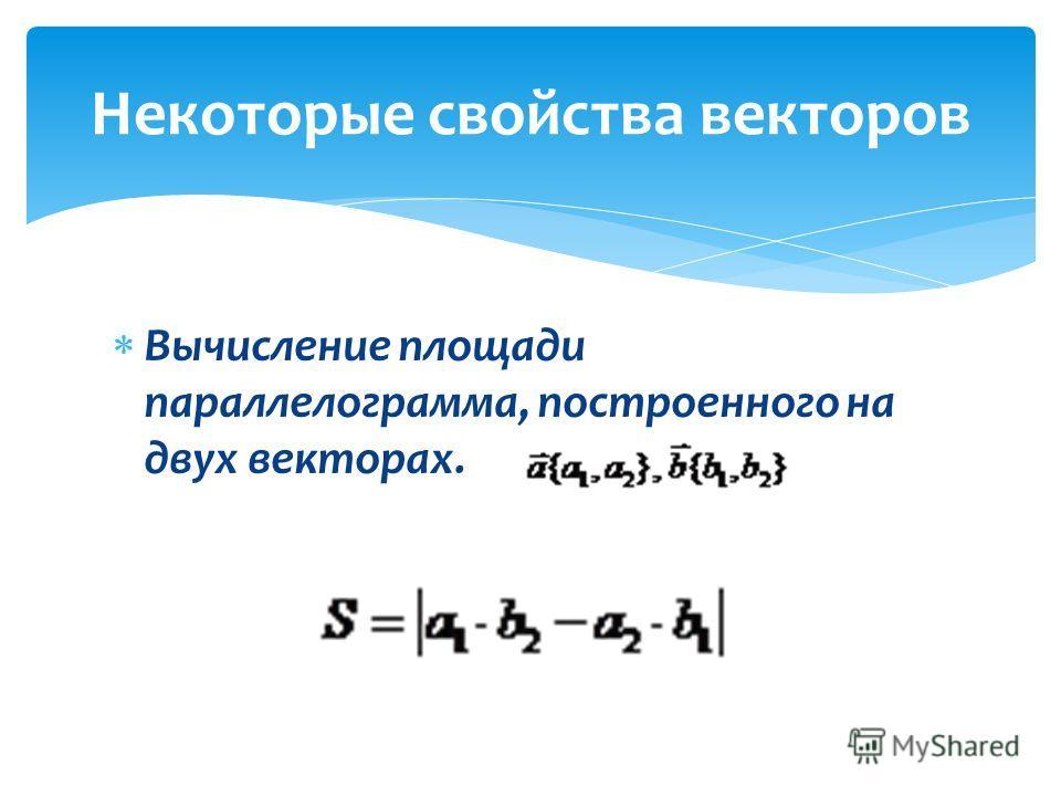 Вычисление площади параллелограмма, построенного на двух векторах. Некоторые свойства векторов
