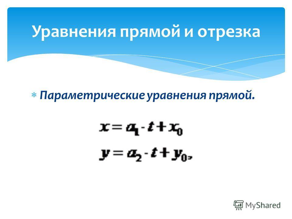 Параметрические уравнения прямой. Уравнения прямой и отрезка