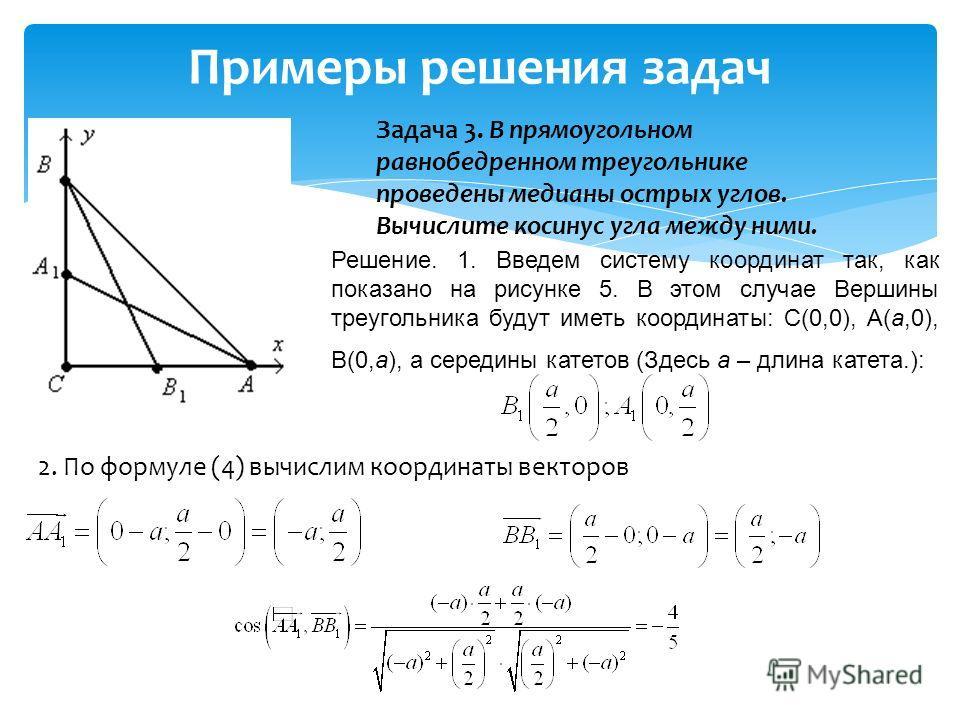 Примеры решения задач Задача 3. В прямоугольном равнобедренном треугольнике проведены медианы острых углов. Вычислите косинус угла между ними. Решение. 1. Введем систему координат так, как показано на рисунке 5. В этом случае Вершины треугольника буд