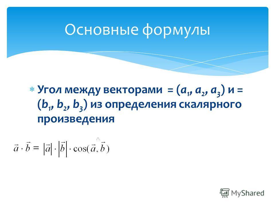 Угол между векторами = (а 1, а 2, а 3 ) и = (b 1, b 2, b 3 ) из определения скалярного произведения Основные формулы