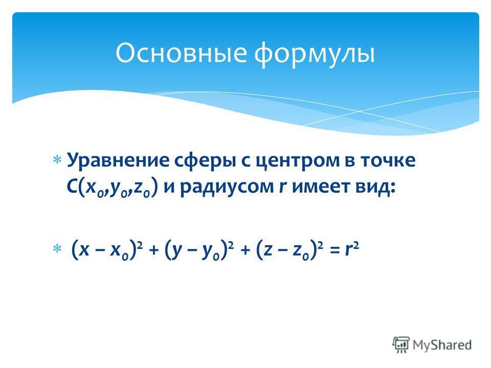 Уравнение сферы с центром в точке С(x 0,y 0,z 0 ) и радиусом r имеет вид: (x – x 0 ) 2 + (y – y 0 ) 2 + (z – z 0 ) 2 = r 2 Основные формулы