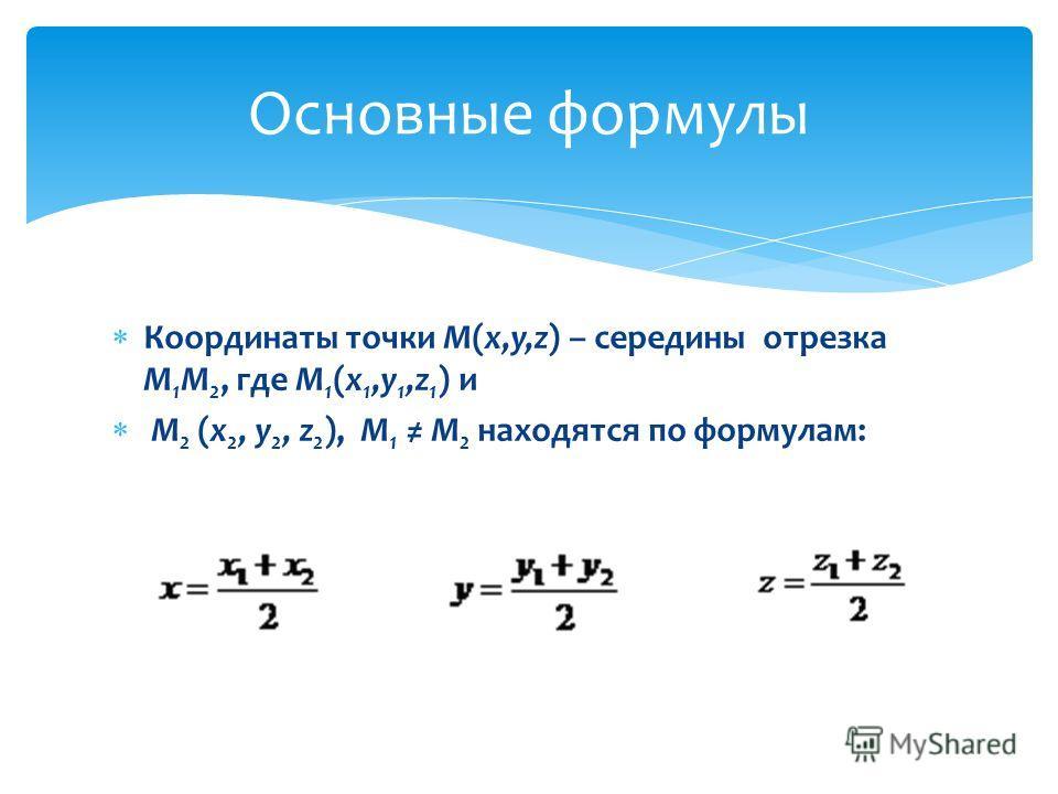 Координаты точки М(x,y,z) – середины отрезка М 1 М 2, где М 1 (x 1,y 1,z 1 ) и M 2 (x 2, y 2, z 2 ), М 1 М 2 находятся по формулам: Основные формулы