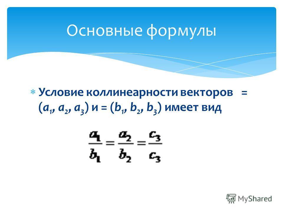 Условие коллинеарности векторов = (а 1, а 2, а 3 ) и = (b 1, b 2, b 3 ) имеет вид Основные формулы