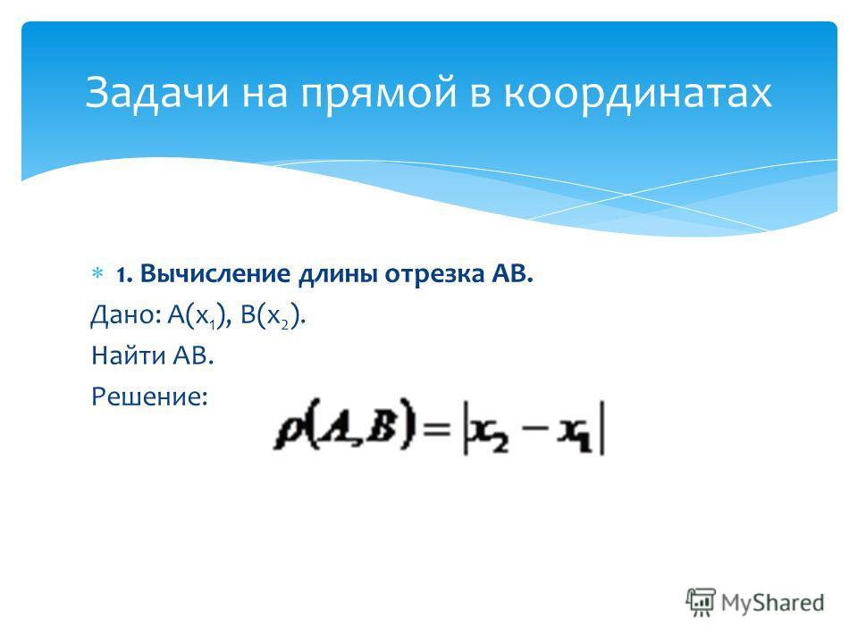1. Вычисление длины отрезка АВ. Дано: А(х 1 ), В(х 2 ). Найти АВ. Решение: Задачи на прямой в координатах